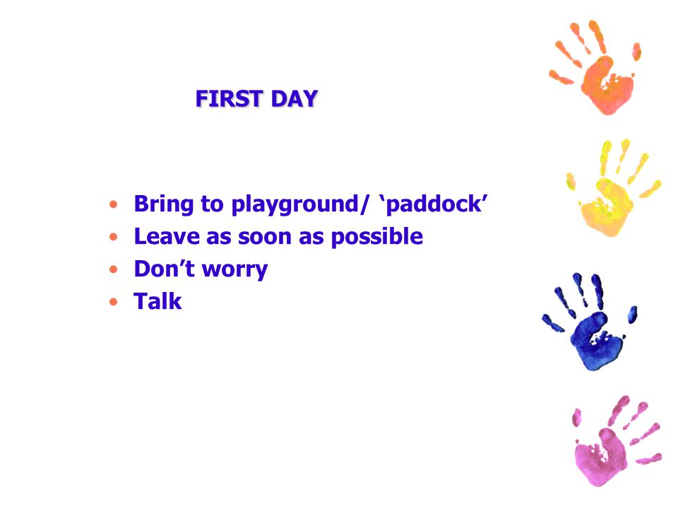 FIRST DAY Bring to playground/ 'paddock' Leave as soon as possible Don't worry Talk