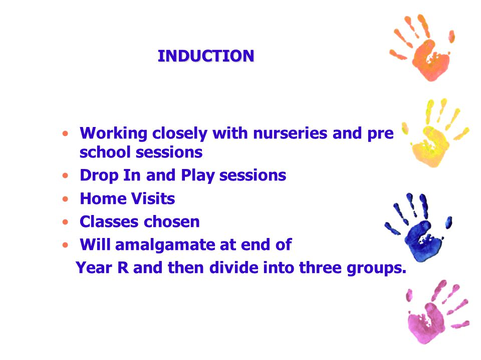 INDUCTION Working closely with nurseries and pre school sessions Drop In and Play sessions Home Visits Classes chosen Will amalgamate at end of Year R and then divide into three groups.