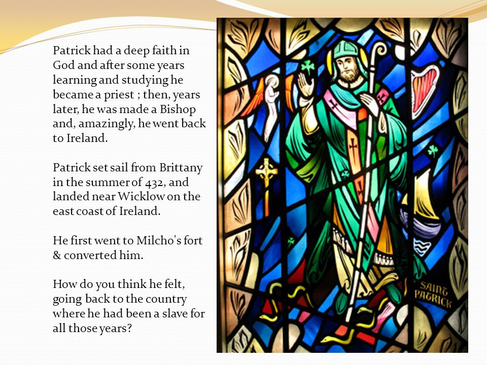Patrick had a deep faith in God and after some years learning and studying he became a priest ; then, years later, he was made a Bishop and, amazingly, he went back to Ireland.