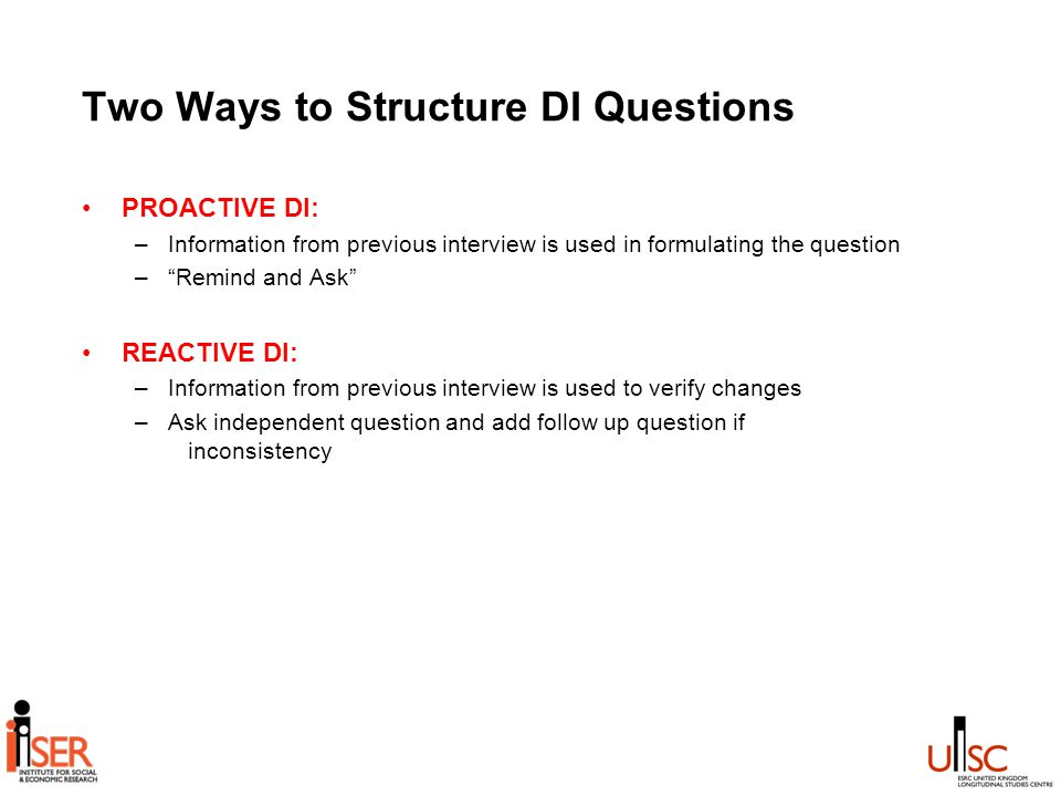 Two Ways to Structure DI Questions PROACTIVE DI: –Information from previous interview is used in formulating the question – Remind and Ask REACTIVE DI: –Information from previous interview is used to verify changes –Ask independent question and add follow up question if inconsistency