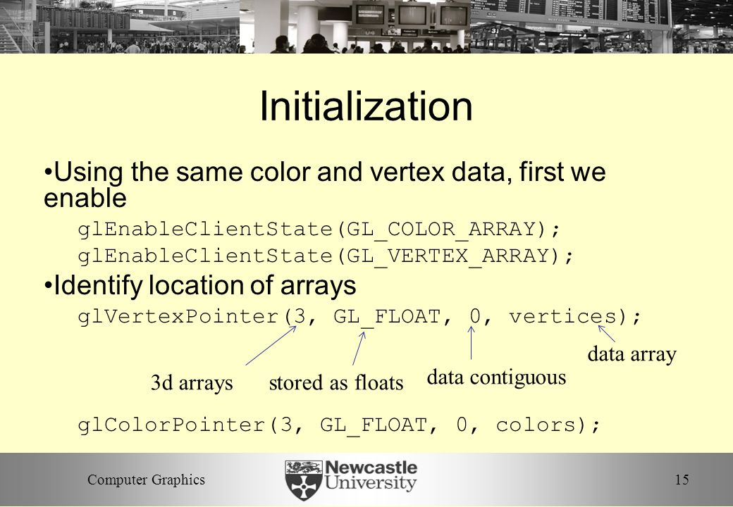 15Computer Graphics Initialization Using the same color and vertex data, first we enable glEnableClientState(GL_COLOR_ARRAY); glEnableClientState(GL_VERTEX_ARRAY); Identify location of arrays glVertexPointer(3, GL_FLOAT, 0, vertices); glColorPointer(3, GL_FLOAT, 0, colors); 3d arraysstored as floats data contiguous data array