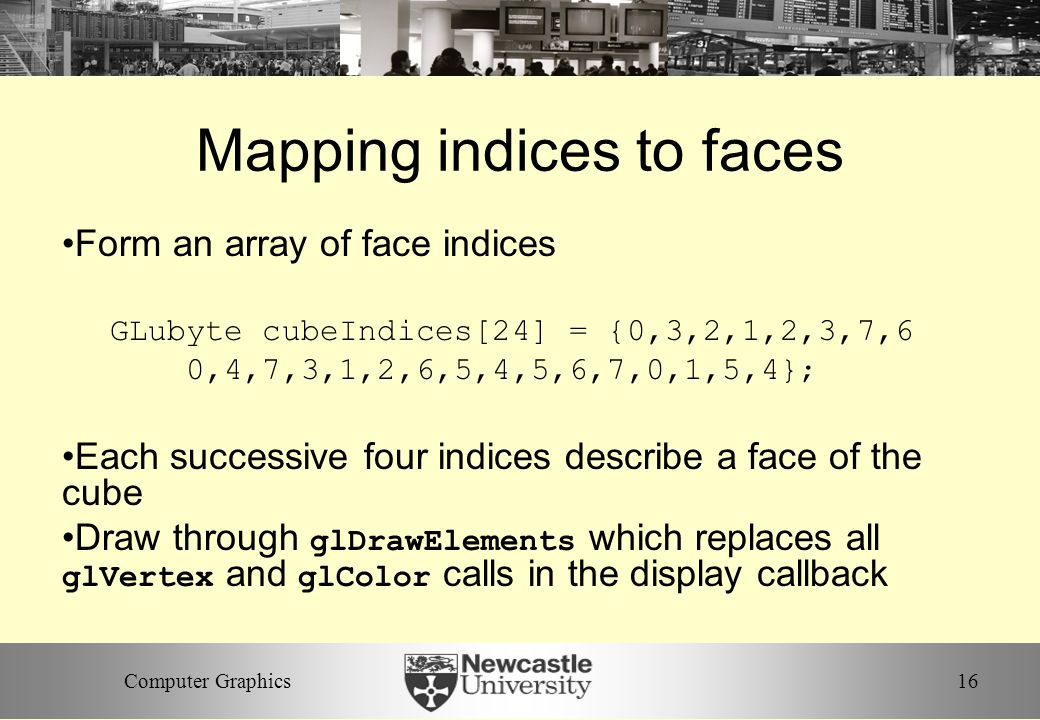 16Computer Graphics Mapping indices to faces Form an array of face indices GLubyte cubeIndices[24] = {0,3,2,1,2,3,7,6 0,4,7,3,1,2,6,5,4,5,6,7,0,1,5,4}; Each successive four indices describe a face of the cube Draw through glDrawElements which replaces all glVertex and glColor calls in the display callback