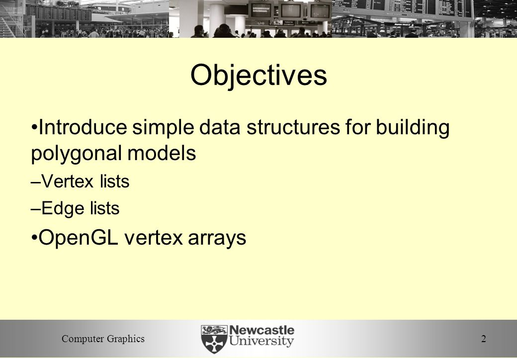 2Computer Graphics Objectives Introduce simple data structures for building polygonal models –Vertex lists –Edge lists OpenGL vertex arrays