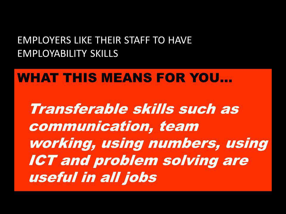 EMPLOYERS LIKE THEIR STAFF TO HAVE EMPLOYABILITY SKILLS WHAT THIS MEANS FOR YOU… Transferable skills such as communication, team working, using numbers, using ICT and problem solving are useful in all jobs
