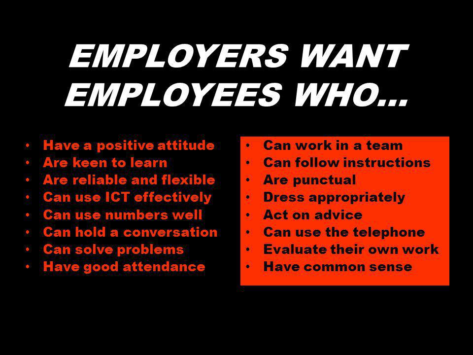 EMPLOYERS WANT EMPLOYEES WHO… Have a positive attitude Are keen to learn Are reliable and flexible Can use ICT effectively Can use numbers well Can hold a conversation Can solve problems Have good attendance Can work in a team Can follow instructions Are punctual Dress appropriately Act on advice Can use the telephone Evaluate their own work Have common sense