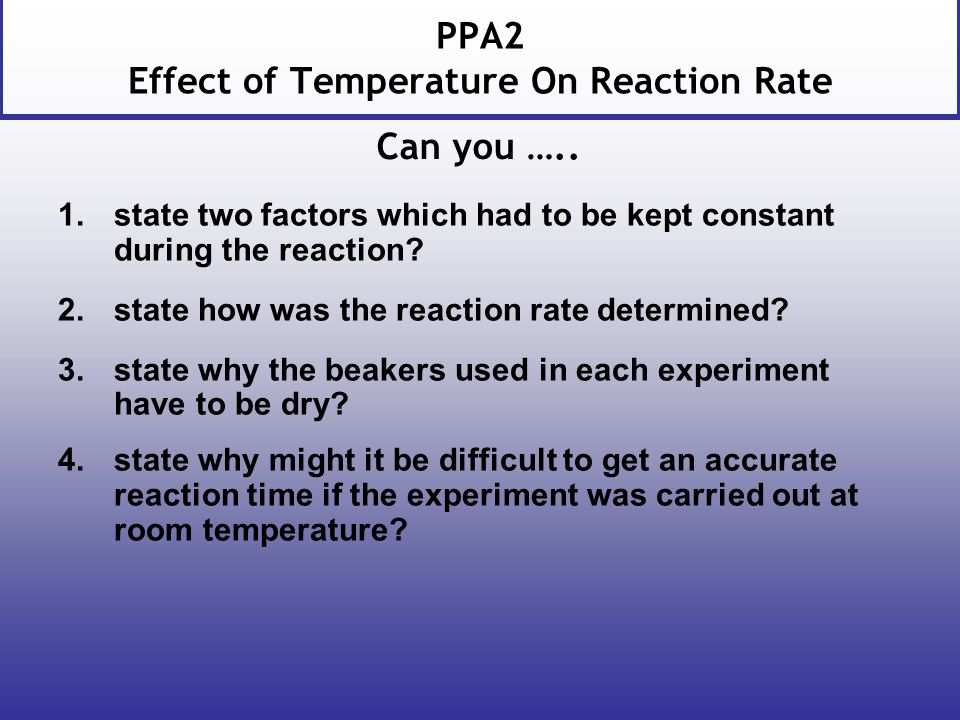 PPA2 Effect of Temperature On Reaction Rate 1.state two factors which had to be kept constant during the reaction.