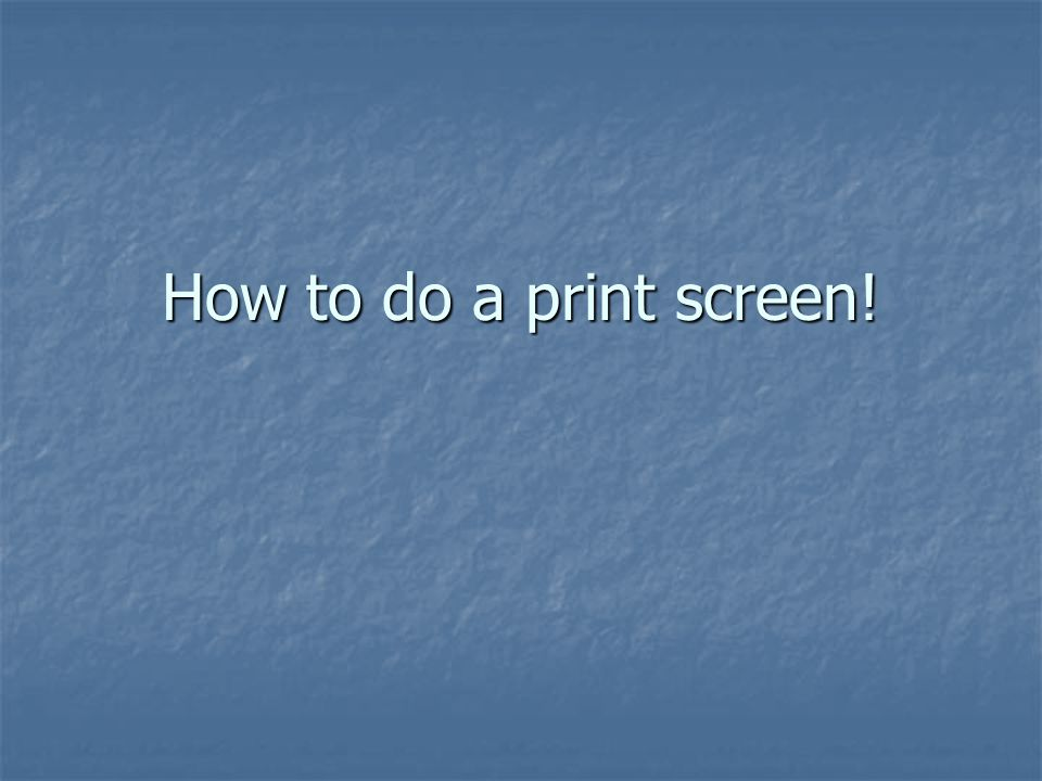 How to do a print screen!