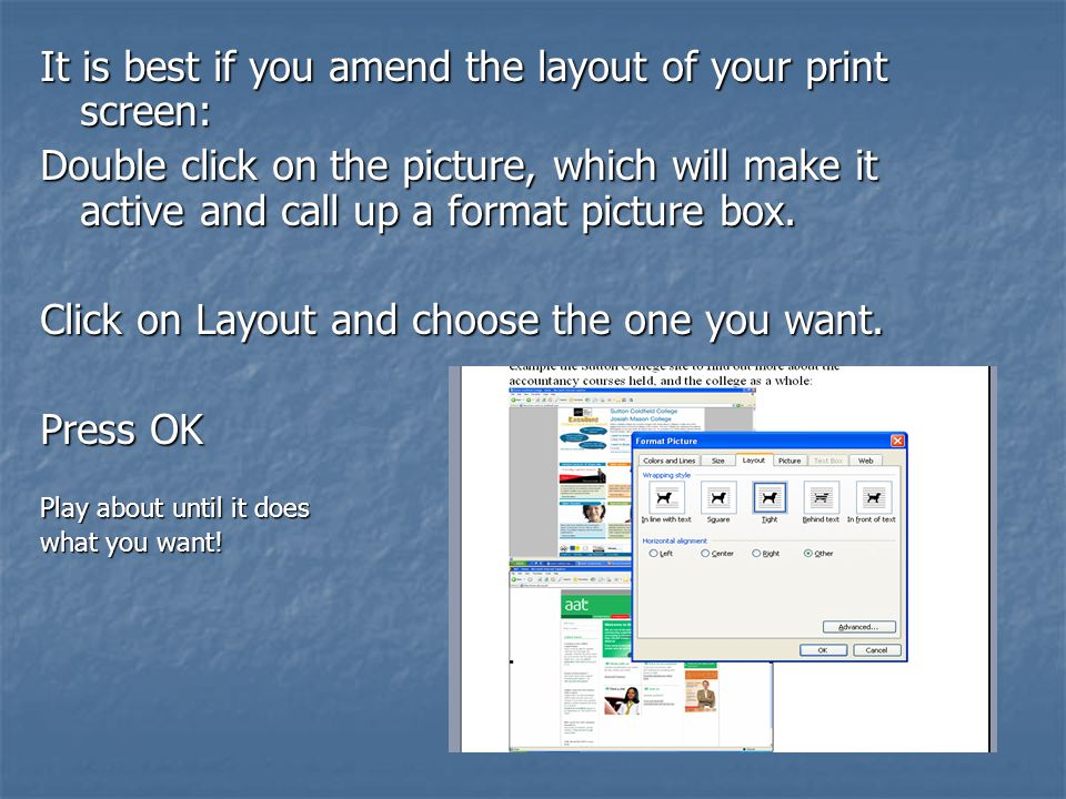 It is best if you amend the layout of your print screen: Double click on the picture, which will make it active and call up a format picture box.