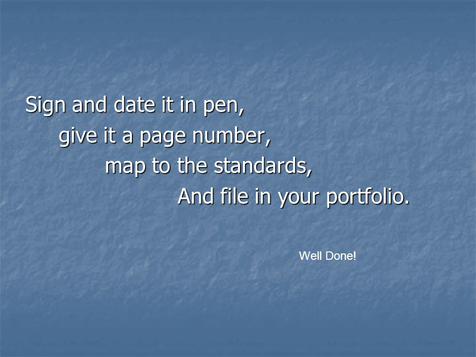Sign and date it in pen, give it a page number, give it a page number, map to the standards, map to the standards, And file in your portfolio.