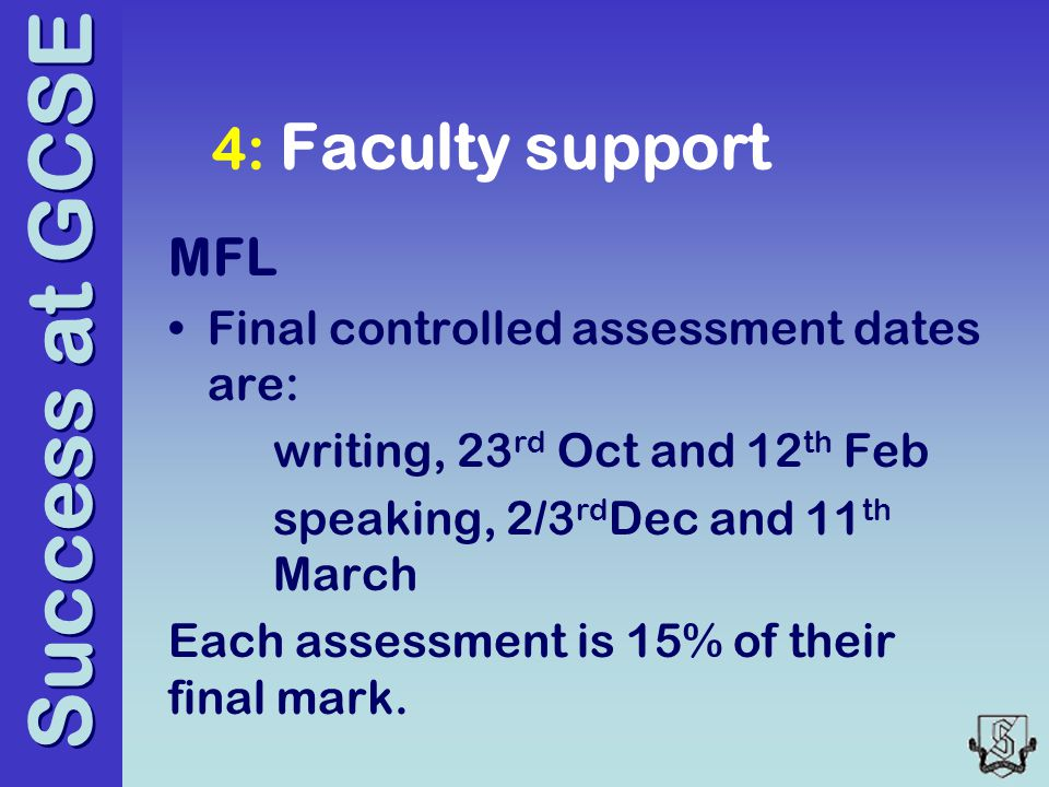 Success at GCSE 4: Faculty support MFL Final controlled assessment dates are: writing, 23 rd Oct and 12 th Feb speaking, 2/3 rd Dec and 11 th March Each assessment is 15% of their final mark.