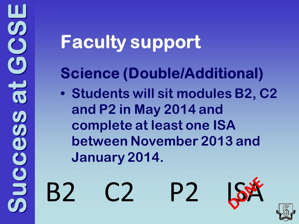 Success at GCSE Faculty support Science (Double/Additional) Students will sit modules B2, C2 and P2 in May 2014 and complete at least one ISA between November 2013 and January 2014.