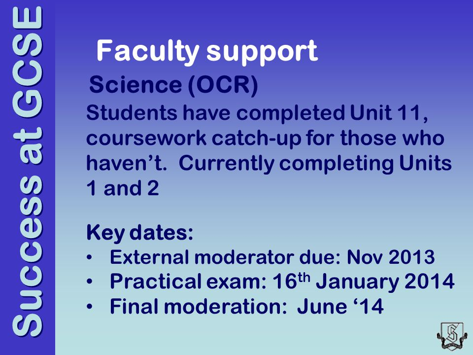 Success at GCSE Faculty support Science (OCR) Students have completed Unit 11, coursework catch-up for those who haven't.