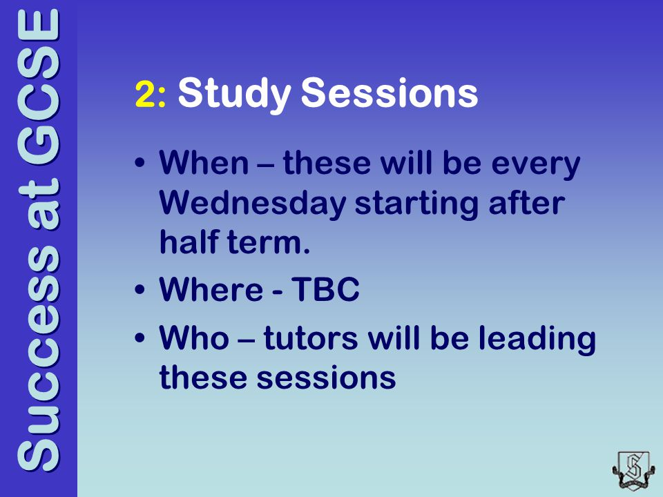 Success at GCSE 2: Study Sessions When – these will be every Wednesday starting after half term.