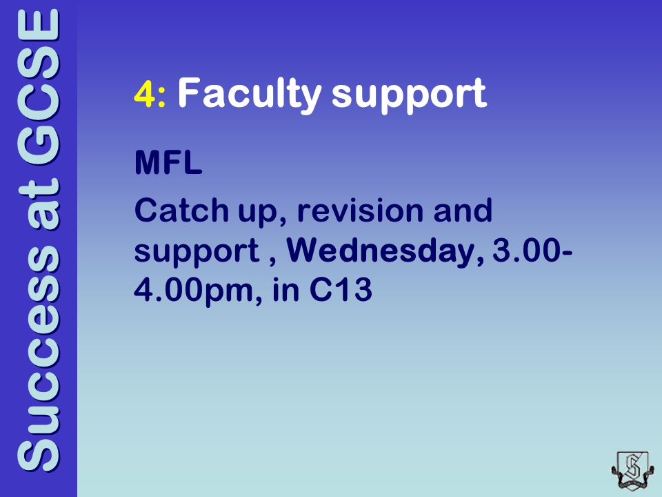 Success at GCSE 4: Faculty support MFL Catch up, revision and support, Wednesday, 3.00- 4.00pm, in C13
