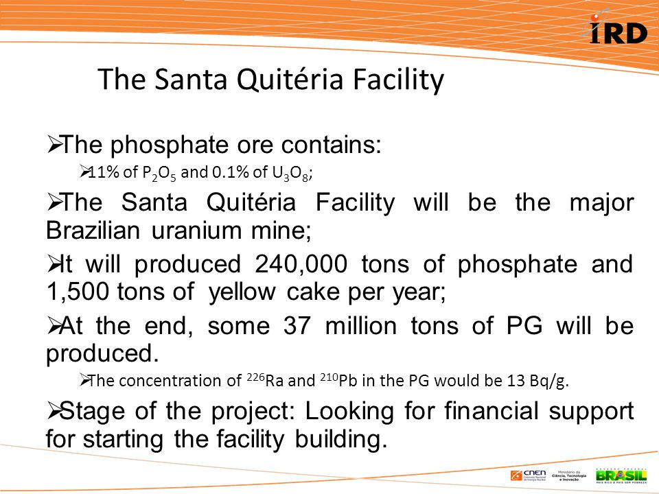  The phosphate ore contains:  11% of P 2 O 5 and 0.1% of U 3 O 8 ;  The Santa Quitéria Facility will be the major Brazilian uranium mine;  It will produced 240,000 tons of phosphate and 1,500 tons of yellow cake per year;  At the end, some 37 million tons of PG will be produced.