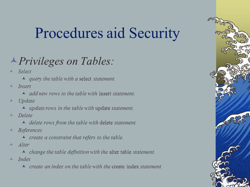 Procedures aid Security Privileges on Tables: Select query the table with a select statement.