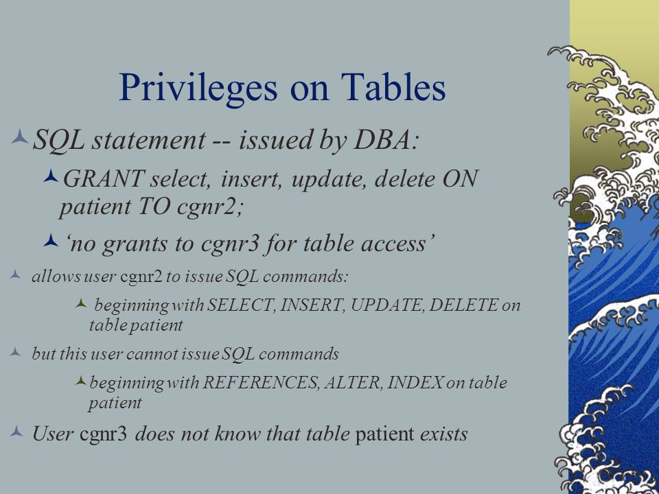 Privileges on Tables SQL statement -- issued by DBA: GRANT select, insert, update, delete ON patient TO cgnr2; 'no grants to cgnr3 for table access' allows user cgnr2 to issue SQL commands: beginning with SELECT, INSERT, UPDATE, DELETE on table patient but this user cannot issue SQL commands beginning with REFERENCES, ALTER, INDEX on table patient User cgnr3 does not know that table patient exists
