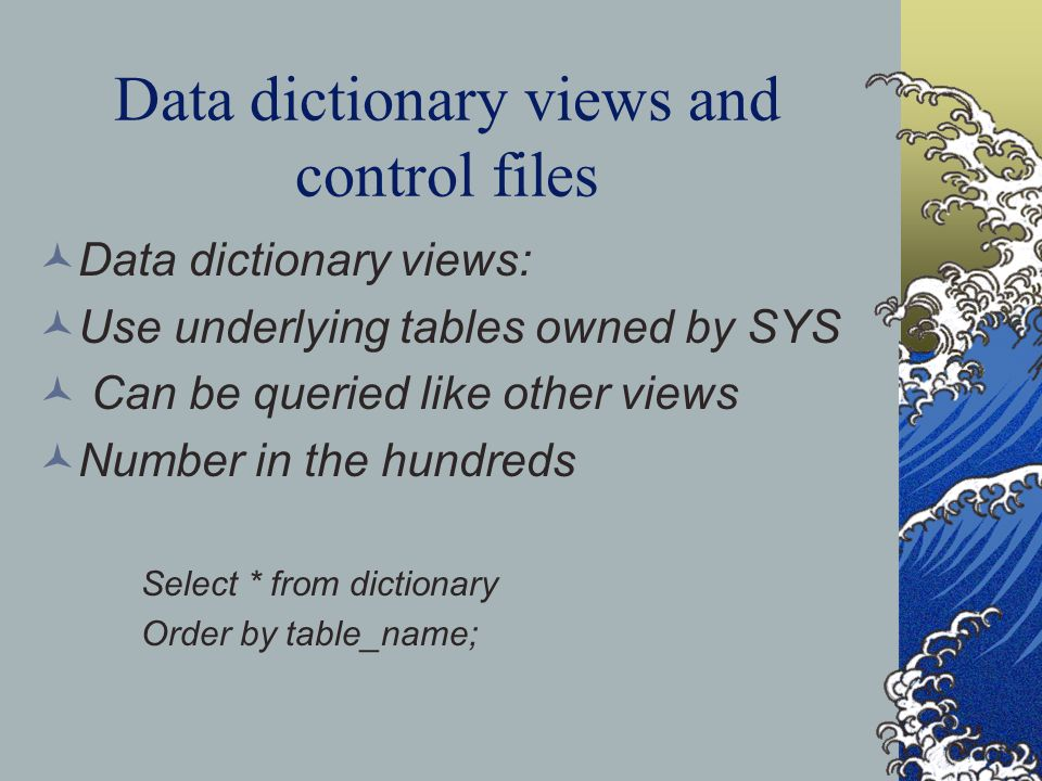 Data dictionary views and control files Data dictionary views: Use underlying tables owned by SYS Can be queried like other views Number in the hundreds Select * from dictionary Order by table_name;