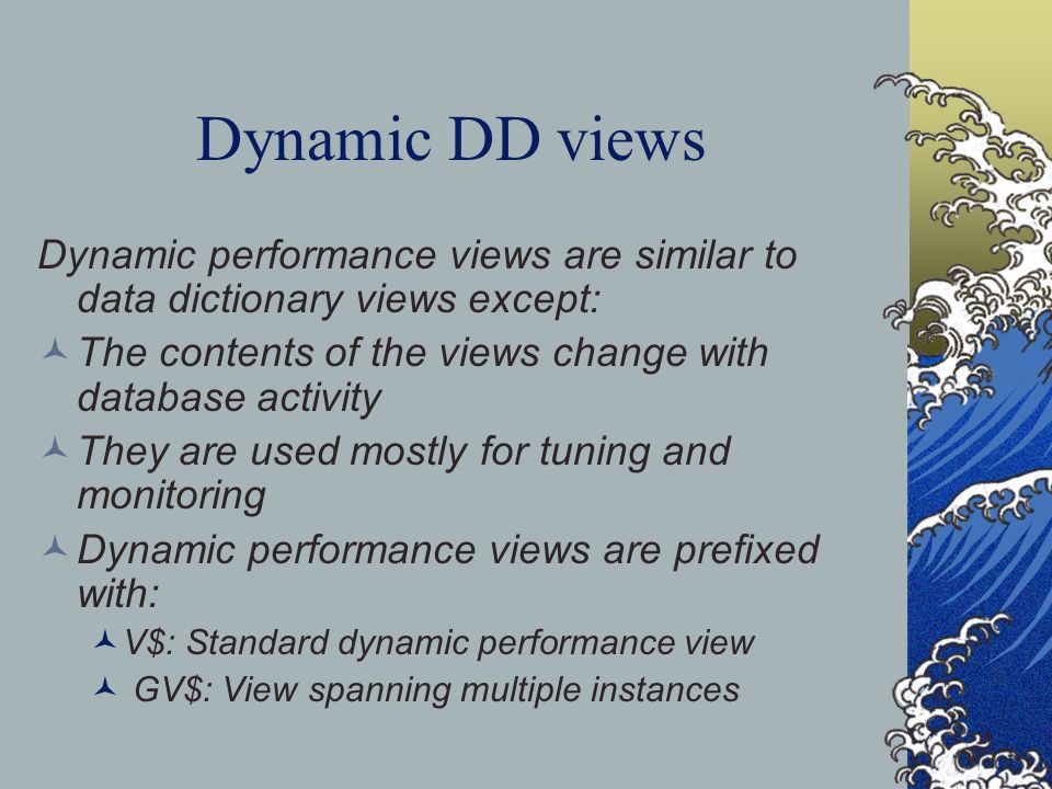 Dynamic DD views Dynamic performance views are similar to data dictionary views except: The contents of the views change with database activity They are used mostly for tuning and monitoring Dynamic performance views are prefixed with: V$: Standard dynamic performance view GV$: View spanning multiple instances