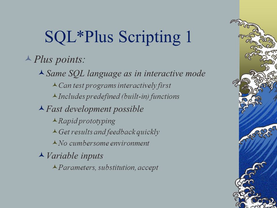 SQL*Plus Scripting 1 Plus points: Same SQL language as in interactive mode Can test programs interactively first Includes predefined (built-in) functions Fast development possible Rapid prototyping Get results and feedback quickly No cumbersome environment Variable inputs Parameters, substitution, accept
