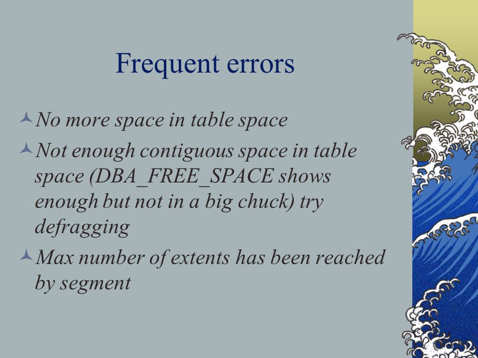 Frequent errors No more space in table space Not enough contiguous space in table space (DBA_FREE_SPACE shows enough but not in a big chuck) try defragging Max number of extents has been reached by segment