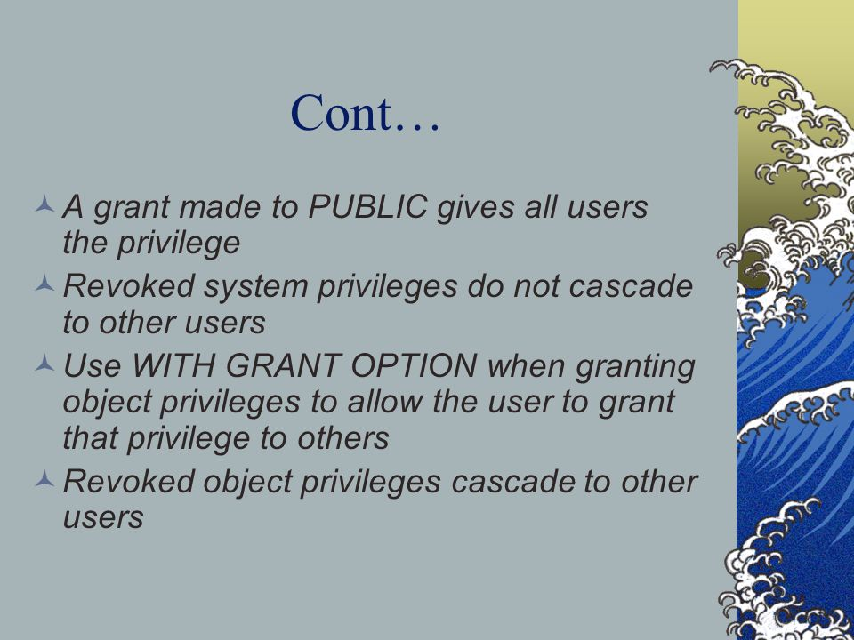 Cont… A grant made to PUBLIC gives all users the privilege Revoked system privileges do not cascade to other users Use WITH GRANT OPTION when granting object privileges to allow the user to grant that privilege to others Revoked object privileges cascade to other users