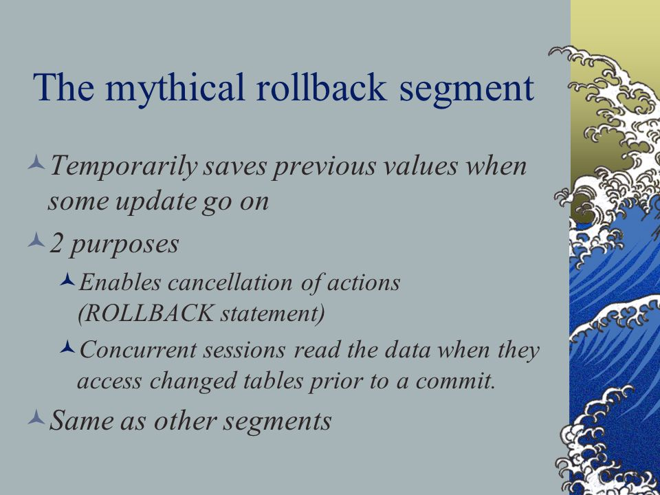 The mythical rollback segment Temporarily saves previous values when some update go on 2 purposes Enables cancellation of actions (ROLLBACK statement) Concurrent sessions read the data when they access changed tables prior to a commit.