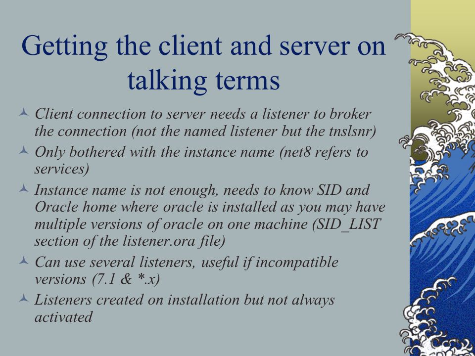 Getting the client and server on talking terms Client connection to server needs a listener to broker the connection (not the named listener but the tnslsnr) Only bothered with the instance name (net8 refers to services) Instance name is not enough, needs to know SID and Oracle home where oracle is installed as you may have multiple versions of oracle on one machine (SID_LIST section of the listener.ora file) Can use several listeners, useful if incompatible versions (7.1 & *.x) Listeners created on installation but not always activated