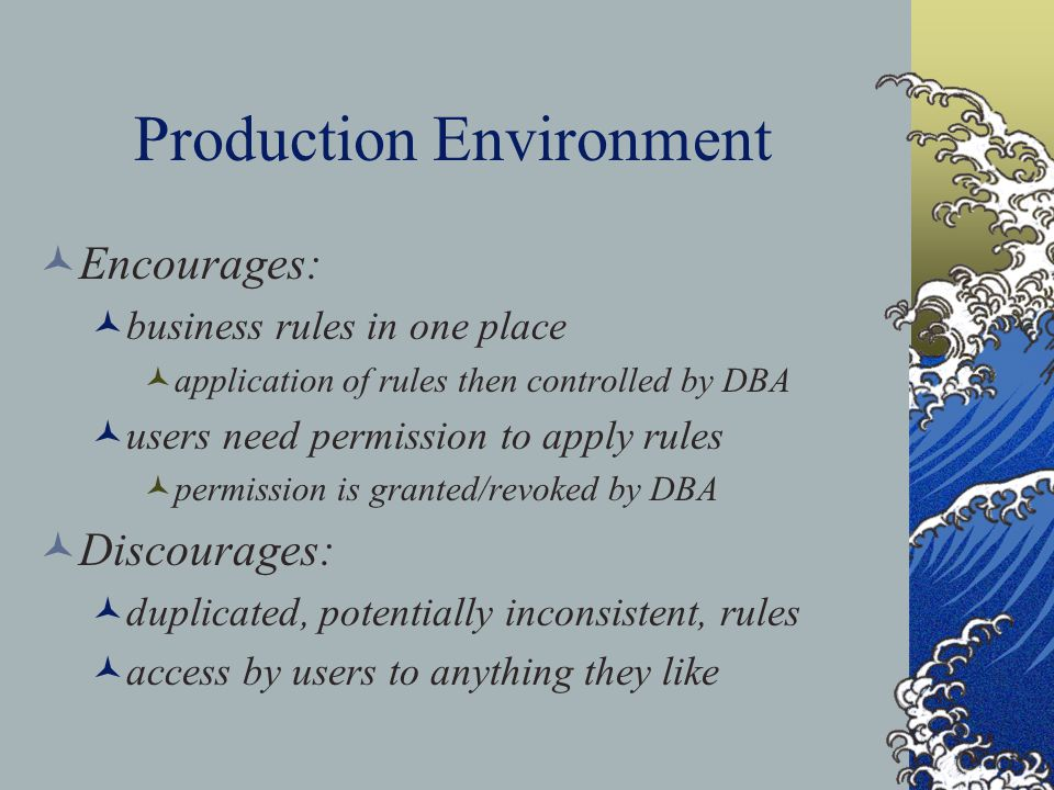 Production Environment Encourages: business rules in one place application of rules then controlled by DBA users need permission to apply rules permission is granted/revoked by DBA Discourages: duplicated, potentially inconsistent, rules access by users to anything they like
