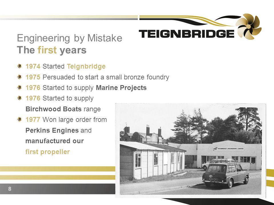 1974 Started Teignbridge 1975 Persuaded to start a small bronze foundry 1976 Started to supply Marine Projects 1976 Started to supply Birchwood Boats range 1977 Won large order from Perkins Engines and manufactured our first propeller 8 Engineering by Mistake The first years