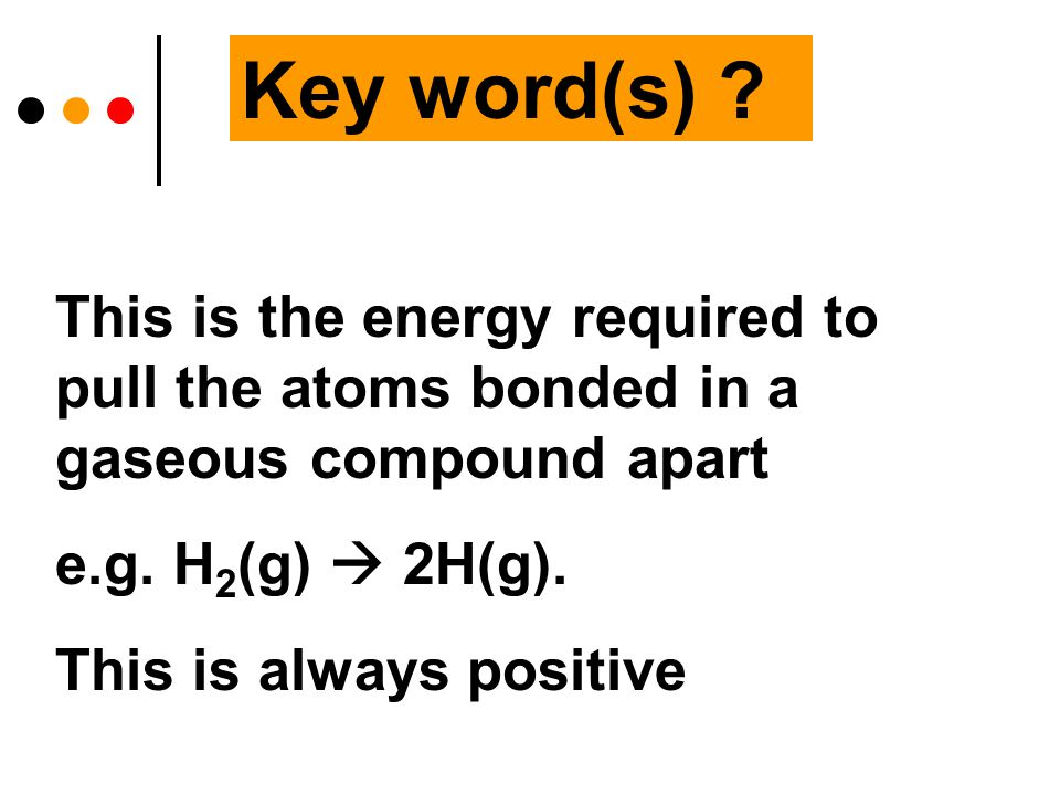 Key word(s) . This is the energy required to pull the atoms bonded in a gaseous compound apart e.g.