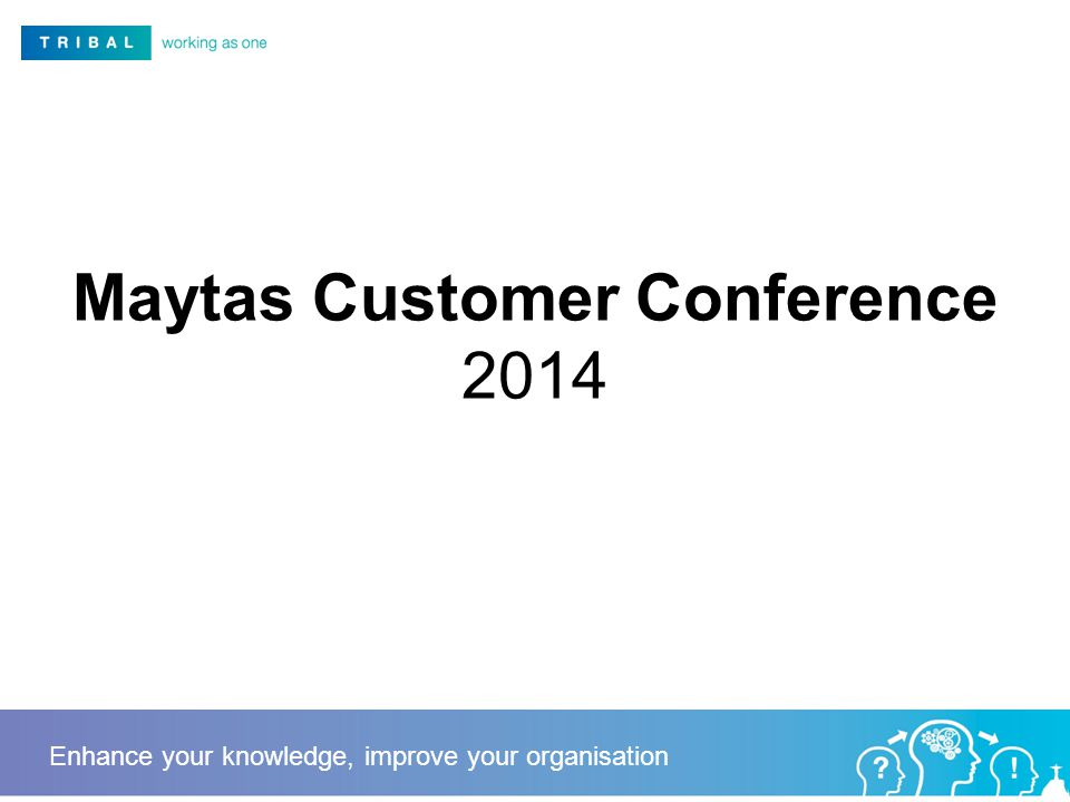 Maytas Customer Conference 2014 Enhance your knowledge, improve your organisation