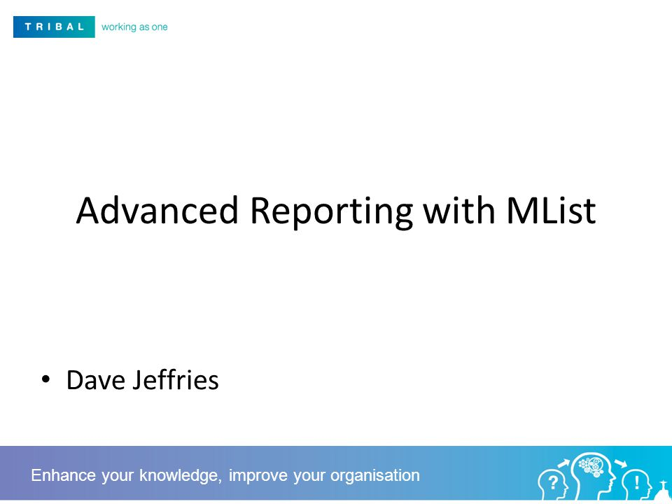Advanced Reporting with MList Dave Jeffries Enhance your knowledge, improve your organisation