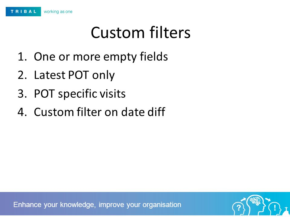 Custom filters 1.One or more empty fields 2.Latest POT only 3.POT specific visits 4.Custom filter on date diff Enhance your knowledge, improve your organisation
