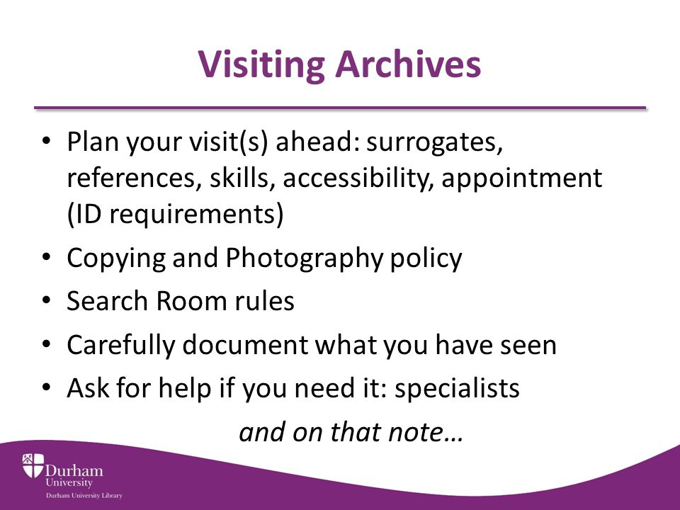 Visiting Archives Plan your visit(s) ahead: surrogates, references, skills, accessibility, appointment (ID requirements) Copying and Photography policy Search Room rules Carefully document what you have seen Ask for help if you need it: specialists and on that note…