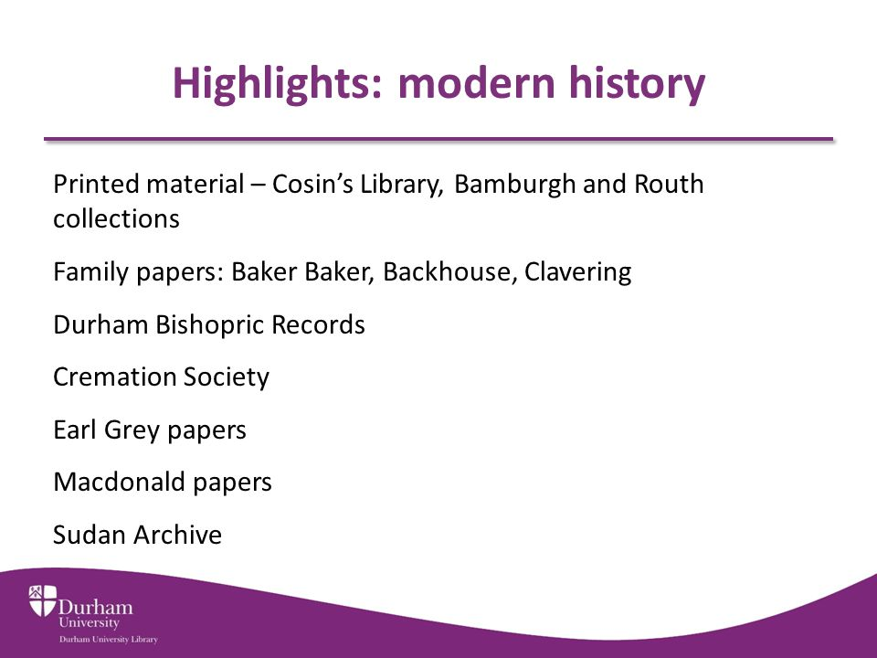 Highlights: modern history Printed material – Cosin's Library, Bamburgh and Routh collections Family papers: Baker Baker, Backhouse, Clavering Durham Bishopric Records Cremation Society Earl Grey papers Macdonald papers Sudan Archive
