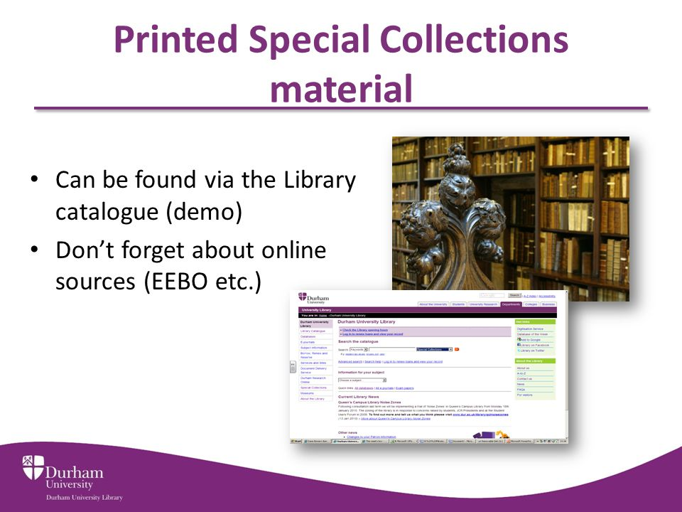 Printed Special Collections material Can be found via the Library catalogue (demo) Don't forget about online sources (EEBO etc.)