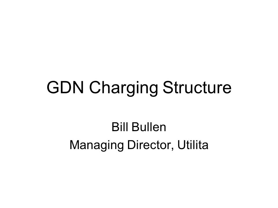 GDN Charging Structure Bill Bullen Managing Director, Utilita