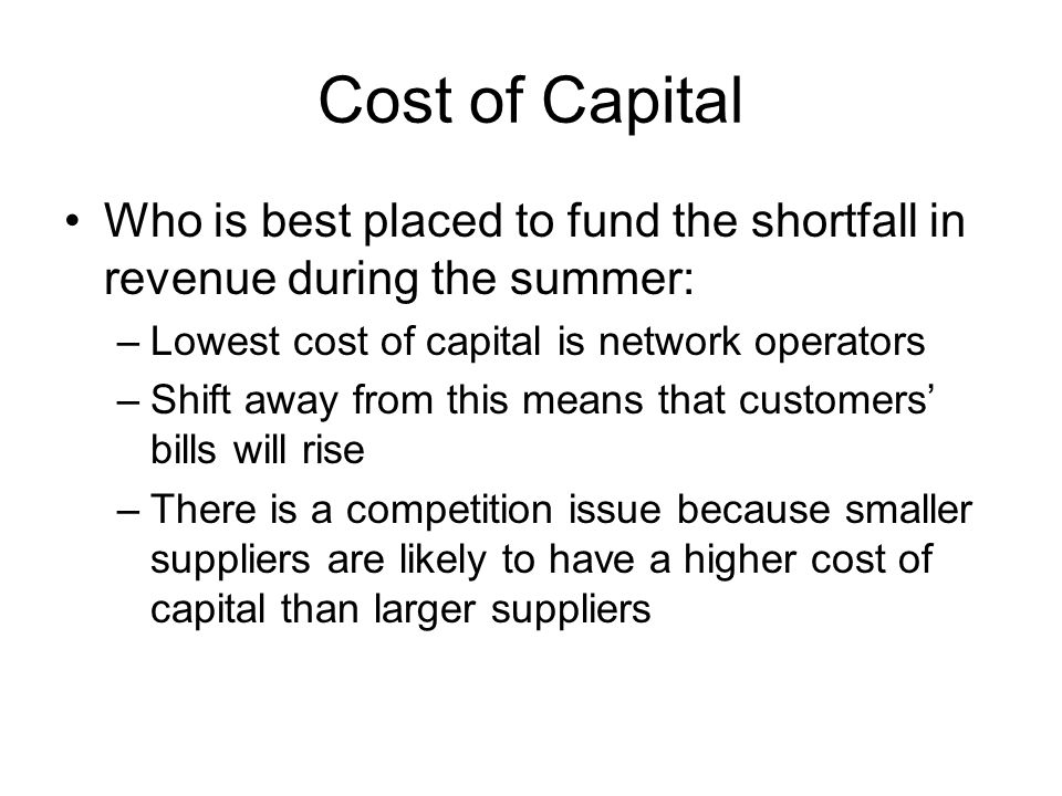 Cost of Capital Who is best placed to fund the shortfall in revenue during the summer: –Lowest cost of capital is network operators –Shift away from this means that customers' bills will rise –There is a competition issue because smaller suppliers are likely to have a higher cost of capital than larger suppliers