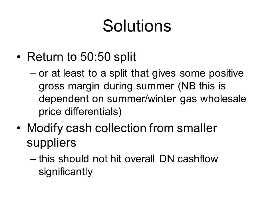 Solutions Return to 50:50 split –or at least to a split that gives some positive gross margin during summer (NB this is dependent on summer/winter gas wholesale price differentials) Modify cash collection from smaller suppliers –this should not hit overall DN cashflow significantly