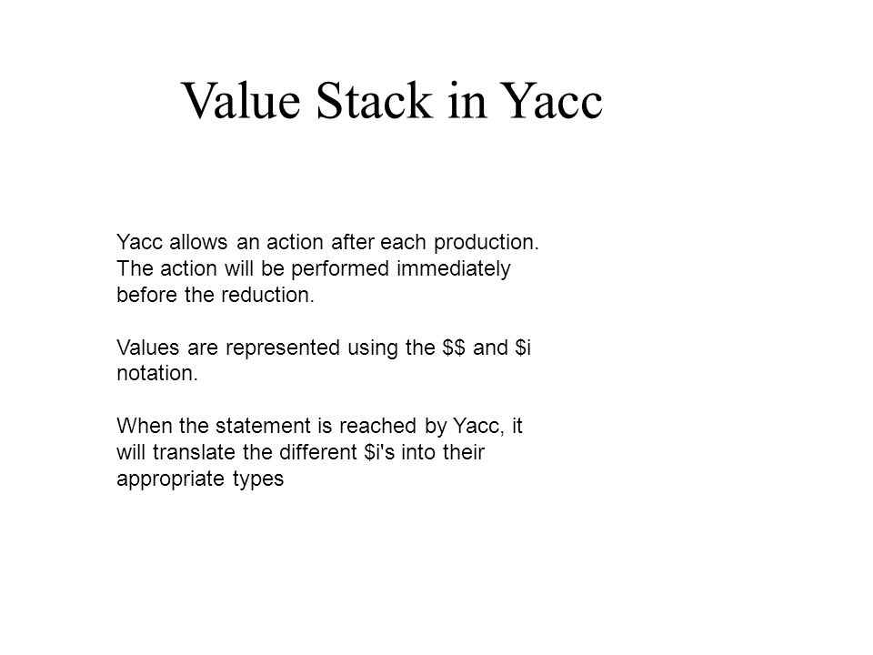 Value Stack in Yacc Yacc allows an action after each production.