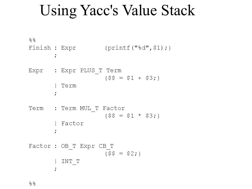 Using Yacc s Value Stack % Finish: Expr{printf( %d ,$1);} ; Expr: Expr PLUS_T Term {$$ = $1 + $3;} | Term ; Term: Term MUL_T Factor {$$ = $1 * $3;} | Factor ; Factor: OB_T Expr CB_T {$$ = $2;} | INT_T ; %