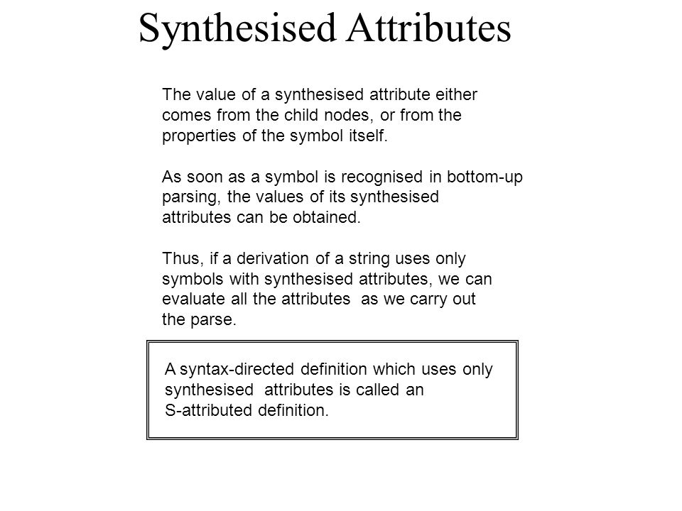 Synthesised Attributes The value of a synthesised attribute either comes from the child nodes, or from the properties of the symbol itself.