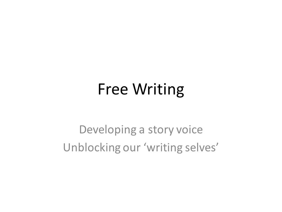 Free Writing Developing a story voice Unblocking our 'writing selves'