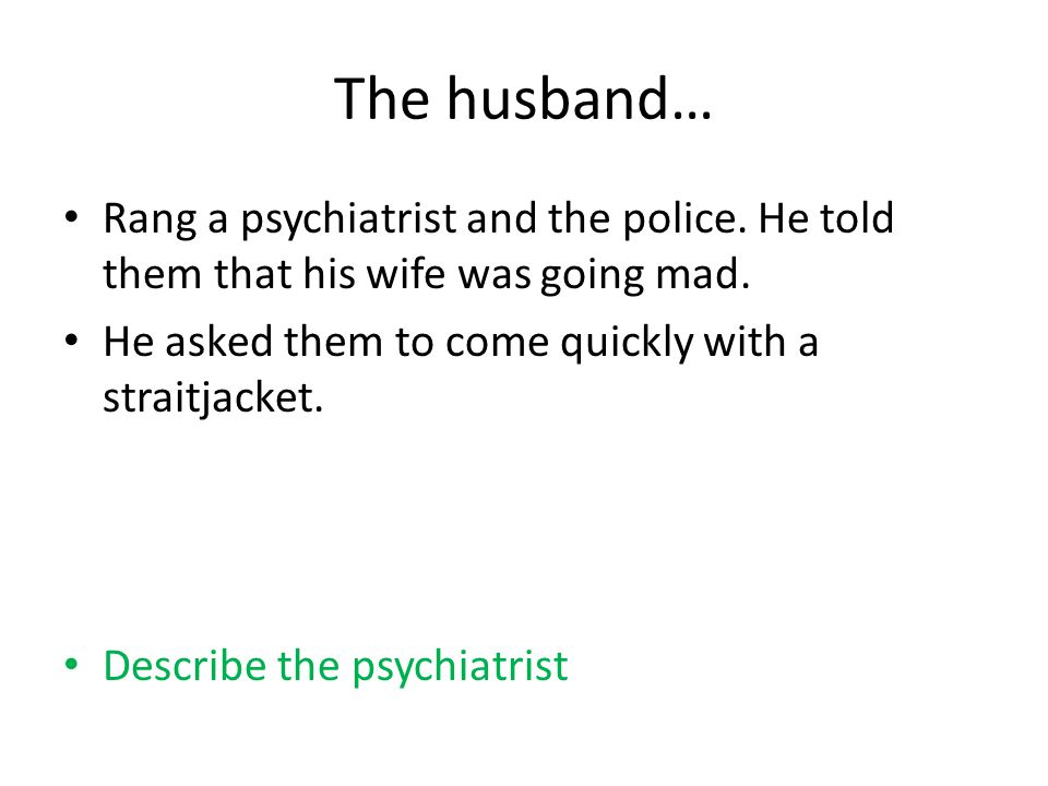 The husband… Rang a psychiatrist and the police. He told them that his wife was going mad.