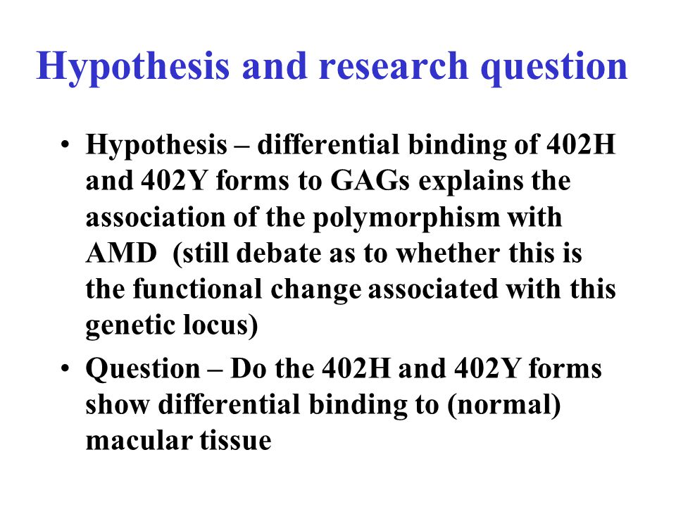 Hypothesis and research question Hypothesis – differential binding of 402H and 402Y forms to GAGs explains the association of the polymorphism with AMD (still debate as to whether this is the functional change associated with this genetic locus) Question – Do the 402H and 402Y forms show differential binding to (normal) macular tissue