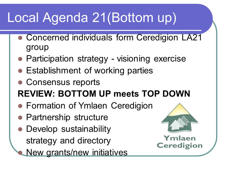 Local Agenda 21(Bottom up) Concerned individuals form Ceredigion LA21 group Participation strategy - visioning exercise Establishment of working parties Consensus reports REVIEW: BOTTOM UP meets TOP DOWN Formation of Ymlaen Ceredigion Partnership structure Develop sustainability strategy and directory New grants/new initiatives