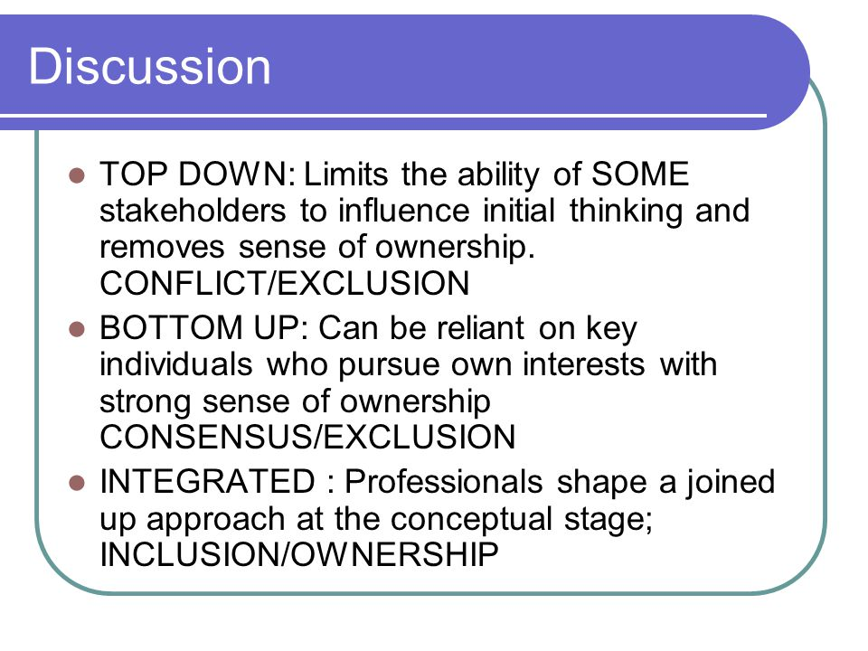 Discussion TOP DOWN: Limits the ability of SOME stakeholders to influence initial thinking and removes sense of ownership.
