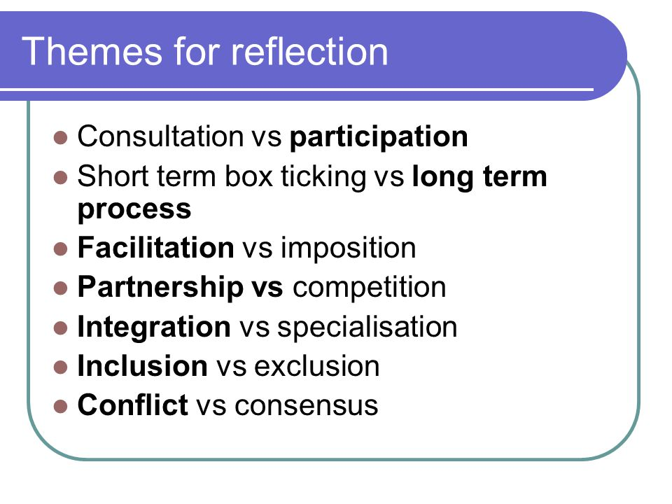 Themes for reflection Consultation vs participation Short term box ticking vs long term process Facilitation vs imposition Partnership vs competition Integration vs specialisation Inclusion vs exclusion Conflict vs consensus