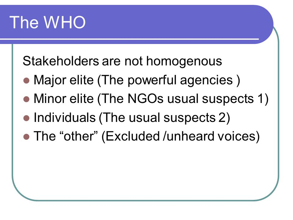 The WHO Stakeholders are not homogenous Major elite (The powerful agencies ) Minor elite (The NGOs usual suspects 1) Individuals (The usual suspects 2) The other (Excluded /unheard voices)